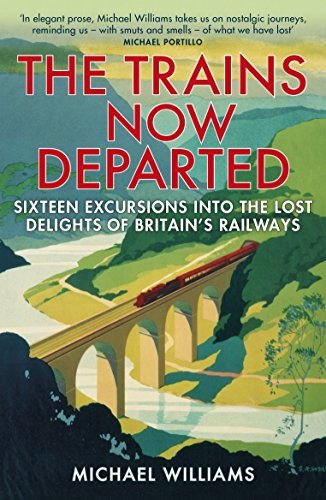The Trains Now Departed: Sixteen Excursions into the Lost Delights of Britain's Railways (Train Excursion)