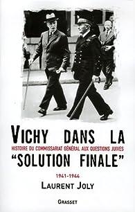 Vichy dans la« solution finale » : Histoire du commissariat général aux Questions juives (1941-1944) par Laurent Joly