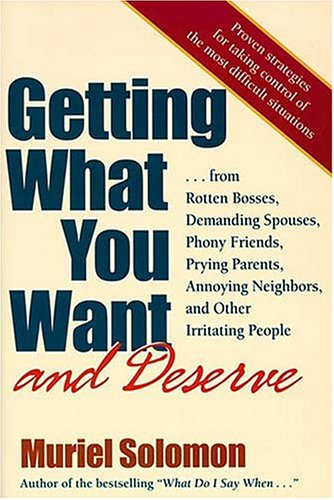 Getting What You Want, and Deserve: From Rotten Bosses, Demanding Spouses, Phony Friends. Prying Parents, Annoying Neigh