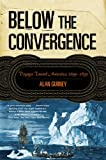 Front cover for the book Below the Convergence: Voyages Toward Antarctica 1699-1839 by Alan Gurney