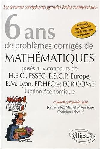 6 Ans de Problèmes Corrigés de Mathématiques Posés aux Concours HEC ESSEC ESCP-Europe EM-Lyon EDHEC et ECRICOME Option Économique
