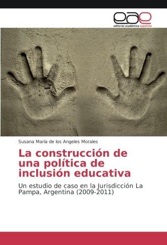 La construcción de una política de inclusión educativa: Un estudio de caso en la Jurisdicción La Pampa, Argentina (2009-2011) (Spanish Edition) Susana María de los Angeles Morales