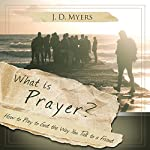 What Is Prayer?: How to Pray to God the Way You Talk to a Friend: Christian Questions, Book 1 | J. D. Myers