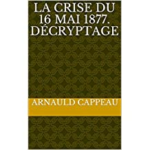 La crise du 16 mai 1877. Décryptage (Les grands textes politiques français décryptés t. 15) (French Edition)