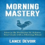 Morning Mastery: How to Be Productive and Achieve Your Goals with a Morning Ritual | Lance Devoir