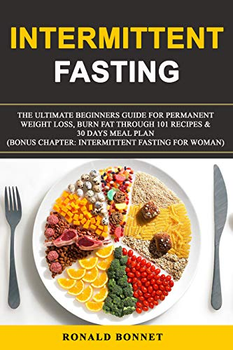 Intermittent Fasting: The Ultimate Beginners Guide for Permanent Weight Loss, Burn Fat Through 101 Recipes & 30 Days Meal Plan. (Bonus Chapter: Intermittent Fasting for Woman) by RONALD BONNET