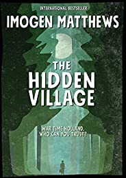 The Hidden Village: A Gripping and Unforgettable Story of Survival set in WW2 Holland (Untold WW2 Stories Book