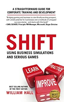 Shift: Using Business Simulations and Serious Games: A Straightforward Guide for Corporate Training and Development by [Hall, William]