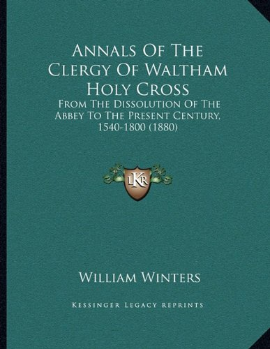 Annals Of The Clergy Of Waltham Holy Cross: From The Dissolution Of The Abbey To The Present Century, 1540-1800 (1880)