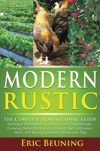 - Modern Rustic: The Complete Homesteading Guide: Starting a Homestead, Gardening and Greenhouses, Growing Herbs, Starting an Orchard, Self-Sufficiency Skills, and Raising Chickens, Goats and Pigs