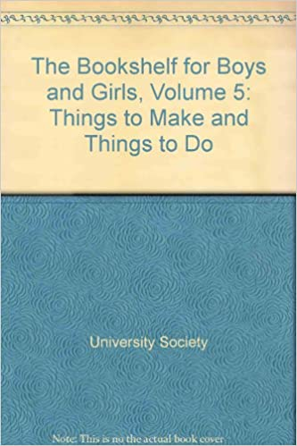 The Bookshelf For Boys And Girls Volume V Things To Make Do 5 University Society Amazon Books