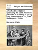 An Exhortation Against Quenching the Spirit a Sermon Preached to a Society of Young Men, November the 7th, 1748 by Benjamin Wallin, Benjamin Wallin, 1171156561