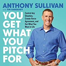 You Get What You Pitch For: Control Any Situation, Create Fierce Agreement, and Get What You Want in Life Audiobook by Anthony Sullivan, Tim Vandehey Narrated by Anthony Sullivan