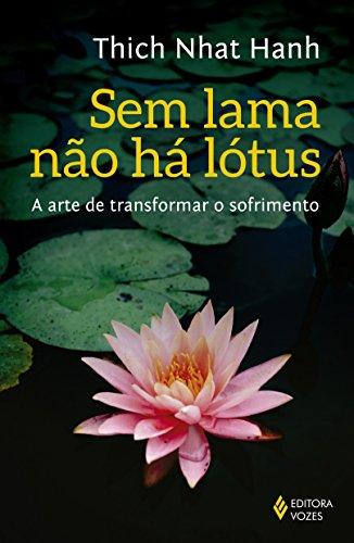 Sem Lama não Há Lótus. A Arte de Transformar o Sofrimento