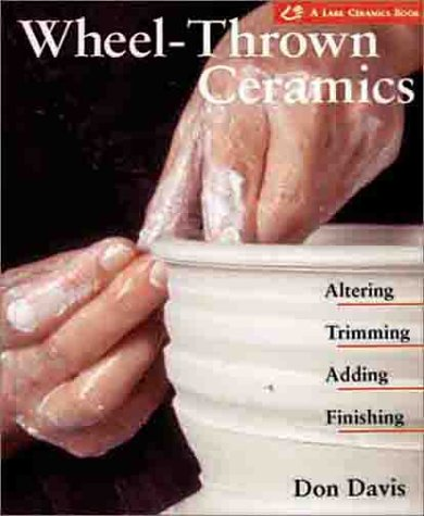 Wheel-Thrown Ceramics: Altering, Trimming, Adding, Finishing (A Lark Ceramics (Wheel Thrown Pottery)