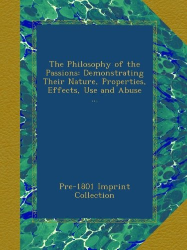 The Philosophy of the Passions: Demonstrating Their Nature, Properties, Effects, Use and Abuse ... PDF