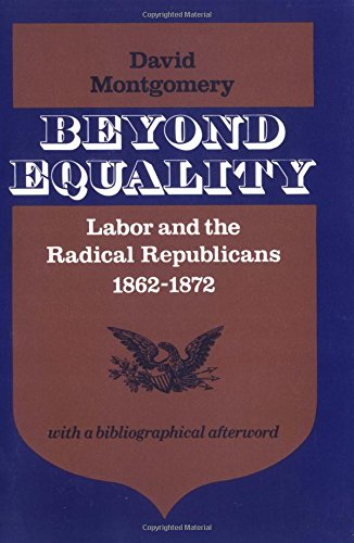 Beyond Equality: Labor and the Radical Republicans, 1862-1872]()