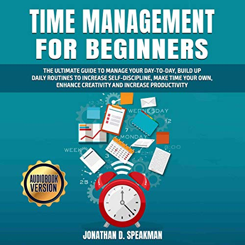Time Management for Beginners: The Ultimate Guide to Manage Your Day-to-Day, Build Up Daily Routines to Increase Self-Discipline, Make Time Your Own, Enhance Creativity and Increase Productivity