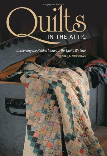 Quilts in the Attic: Uncovering the Hidden Stories of the Quilts We Love