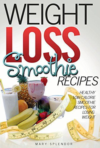 Weight Loss Smoothie Recipes: Healthy, Low-Calorie Smoothie Recipes For Losing Weight (Vegan, Vegetarian, Low-Fat, Fruit and Vegetable Smoothies for Losing Weight and Staying Healt