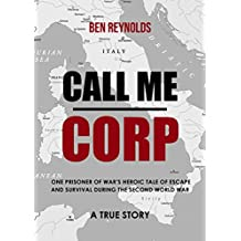 Call Me Corp: One Prisoner Of War's Heroic Tale of Escape and Survival During the Second World War