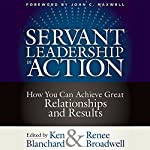 Servant Leadership in Action: How You Can Achieve Great Relationships and Results | Ken Blanchard,Renee Broadwell