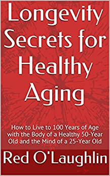 Longevity Secrets for Healthy Aging: How to Live to 100 Years of Age with the Body of a Healthy 50-Year Old and the Mind of a 25-Year Old (Wellness Education Series) by [O'Laughlin, Red]