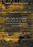 The Fight for Canada a Naval and Military Sketch from the History of the Great Imperial War, William Charles Henry Wood, 551862039X