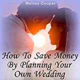 How to Save Money by Planning Your Own Wedding: Steps and Tips Making a Cheap Wedding Look Expensive!