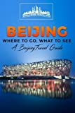 Beijing: Where To Go, What To See  -  A Beijing Travel Guide (China,Shanghai,Beijing,Xian,Peking,Guilin,Hong Kong) (Volume 3)