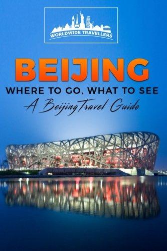 Beijing: Where To Go, What To See  -  A Beijing Travel Guide (China,Shanghai,Beijing,Xian,Peking,Guilin,Hong Kong) (Volume 3)