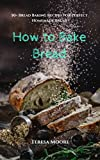 baking healthy bread - How to Bake Bread:  50+ Bread Baking Recipes for Perfect Homemade Bread (Healthy Food Book 23)