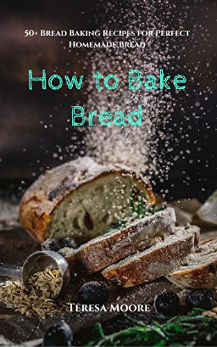 How to Bake Bread:  50+ Bread Baking Recipes for Perfect Homemade Bread (Healthy Food Book 23) by Teresa   Moore