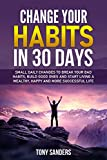 Change your Habits in 30 Days: Small daily changes to break your bad habits, build good ones and start living a wealthy, happy and more successful life