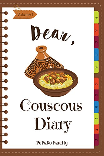 Dear, Couscous Diary: Make An Awesome Month With 30 Best Couscous Recipes! (Couscous Cookbook, Fresh Pasta Cookbook, Homemade Pasta Cookbook, Pasta Making Cookbook, Morroco Recipes) [Volume 1] by PuPaDo Family