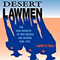 Desert Lawmen: The High Sheriffs of New Mexico and Arizona 1846-1912 Audiobook by Larry D. Ball Narrated by Scott Carrico