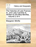 The Histories of Lady Frances S-, and Lady Caroline S- Written by the Miss Minifies, Margaret Minifie, 1170402216