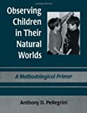 Observing Children in Their Natural Worlds : A Methodological Primer, Anthony D. Pellegrini, 080582152X