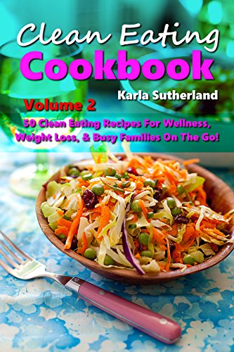 Clean Eating Cookbook 2-50 Clean Eating Recipes for Wellness, Weight Loss, Busy Families on the Go! (Clean Eating Cookbook Series) by Karla Sutherland