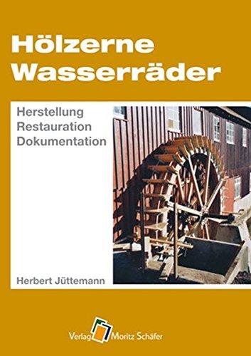 Hölzerne Wasserräder: Herstellung – Restauration – Dokumentation