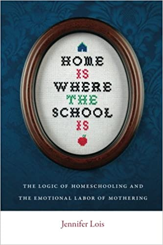 Home Is Where the School Is: The Logic of Homeschooling and the Emotional Labor of Mothering