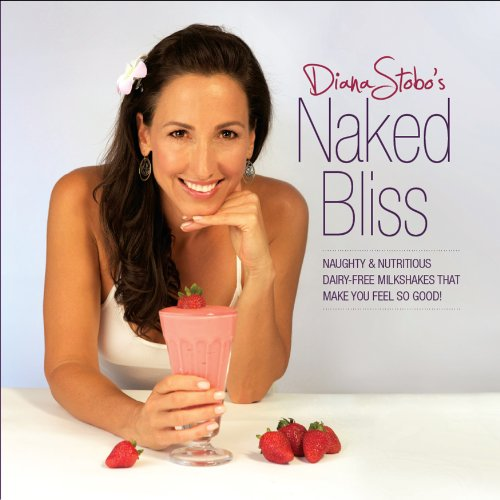 Naked Bliss: Naughty and Nutritious Dairy Free Milkshakes that Make You Feel So Good