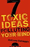 7 Toxic Ideas Polluting Your Mind, Anthony T. Selvaggio and Anthony T Selvaggio, 1596381965