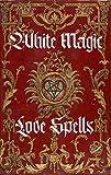 White Magic Love Spells: Wiccan White Magic Love Spells for Beginners