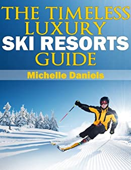 The Timeless Luxury Ski Resorts Guide by [Daniels, Michelle]