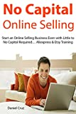 No Capital Online Selling: Start an Online Selling Business Even with Little to No Capital Required... Aliexpress & Etsy Training