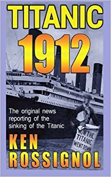 Titanic 1912: The original news reporting of the sinking of the Titanic by Ken Rossignol (2012-03-28)