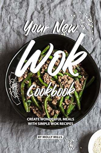 Your New Wok Cookbook: Create Wonderful Meals With Simple Wok Recipes