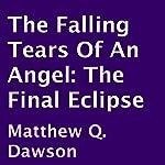 The Falling Tears of an Angel: The Final Eclipse | Matthew Q. Dawson