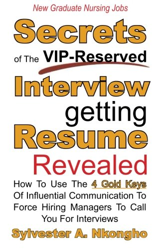 New Graduate Nursing Jobs: Secrets of the VIP-Reserved Interview-getting Resume Revealed - How To Use The 4 Gold Keys Of Influential Communication To Force Hiring Managers To Call You For Interviews